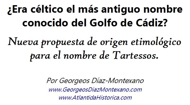 ¿Era céltico el más antiguo nombre conocido del Golfo de Cádiz? Nueva propuesta de origen etimológico para el nombre de Tartessos. Por Georgeos Díaz-Montexano www.GeorgeosDiazMontexano.com www.AtlantidaHistorica.com