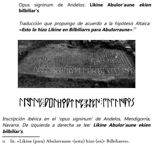 Opus signinum de Andelos: Likine Abulor'aune ekien bilbiliar's   Traducción que propongo de acuerdo a la hipótesis Altaica: «Esto lo hizo Likine en Bilbiliarrs para Abulorraune».1    Inscripción ibérica en el 'opus signinum' de Andelos, Mendigorría, Navarra. De izquierda a derecha se lee: Likine Abulor'aune ekien bilbiliar's.